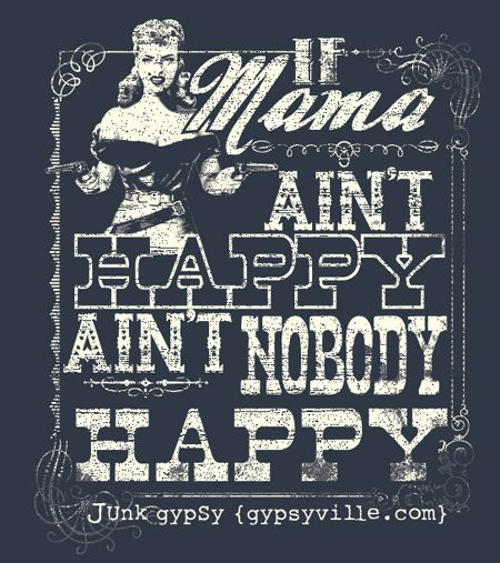 ain't that the truth!: Tees Shirts, Aint Happy, Mama Aint, Gypsy Decor, Quote, Southern Sayings, T Shirts, Junk Gypsy, True Stories