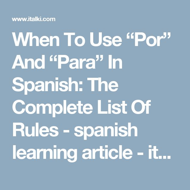 "When To Use ""Por"" And ""Para"" In Spanish: The Complete List Of Rules - spanish learning article - italki"