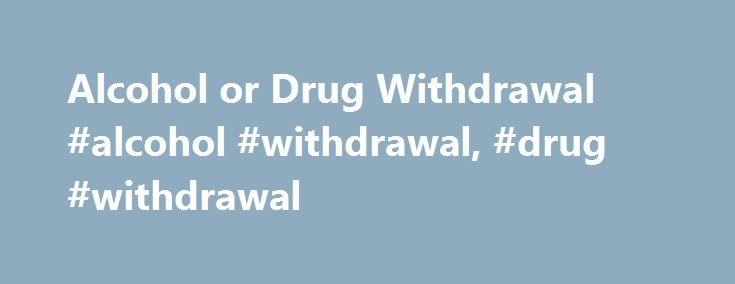 Alcohol or Drug Withdrawal #alcohol #withdrawal, #drug #withdrawal http://real-estate.nef2.com/alcohol-or-drug-withdrawal-alcohol-withdrawal-drug-withdrawal/  # Alcohol or Drug Withdrawal Alcohol or Drug Withdrawal Withdrawal refers to the physical problems and emotions you experience if you are dependent on a substance (such as alcohol, prescription medicines, or illegal drugs) and then suddenly stop or drastically reduce your intake of the substance. Symptoms of withdrawal are caused by…