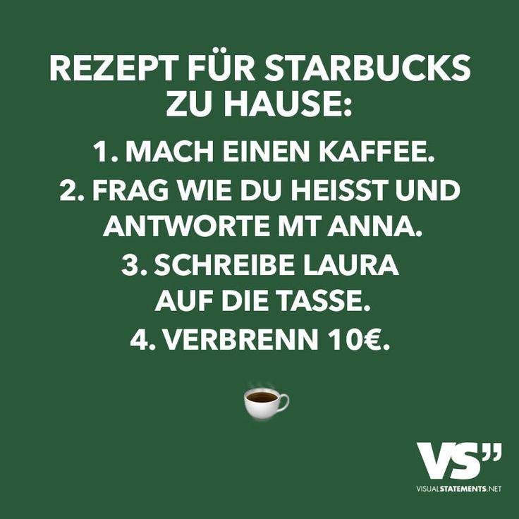 Rezept für Starbucks zu hause: 1. Mach Kaffee. 2. Frag wie du heisst und antworte mit Anna. 3. Schreibe Laura auf die Tasse. 4. Verbrenn 10€.