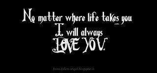 Fallen Angel: No matter where life takes you I will always LOVE ...