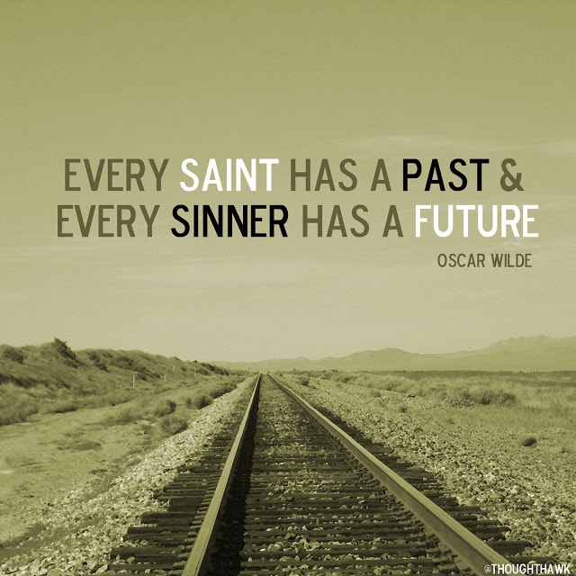 Every saint has a past and every sinner has a future.