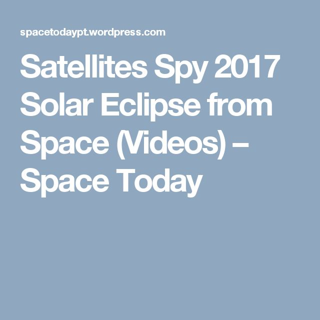 Satellites Spy 2017 Solar Eclipse from Space (Videos) – Space Today