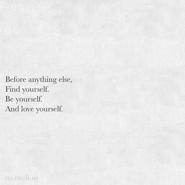 Before anything else, find yourself. Be yourself. And love yourself.