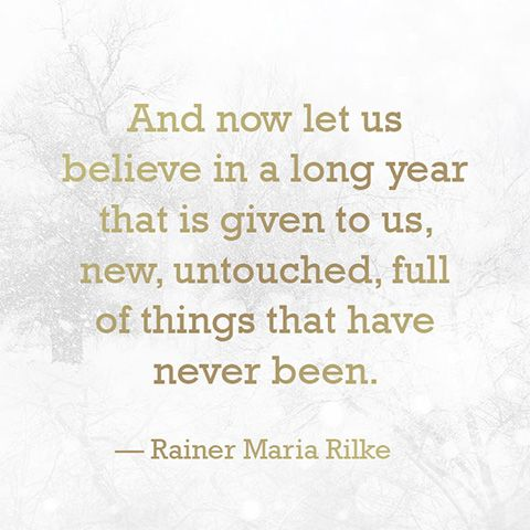 """And now let us believe in a long year that is given to us, new, untouched, full of things that have never been."" — Rainer Maria Rilke"