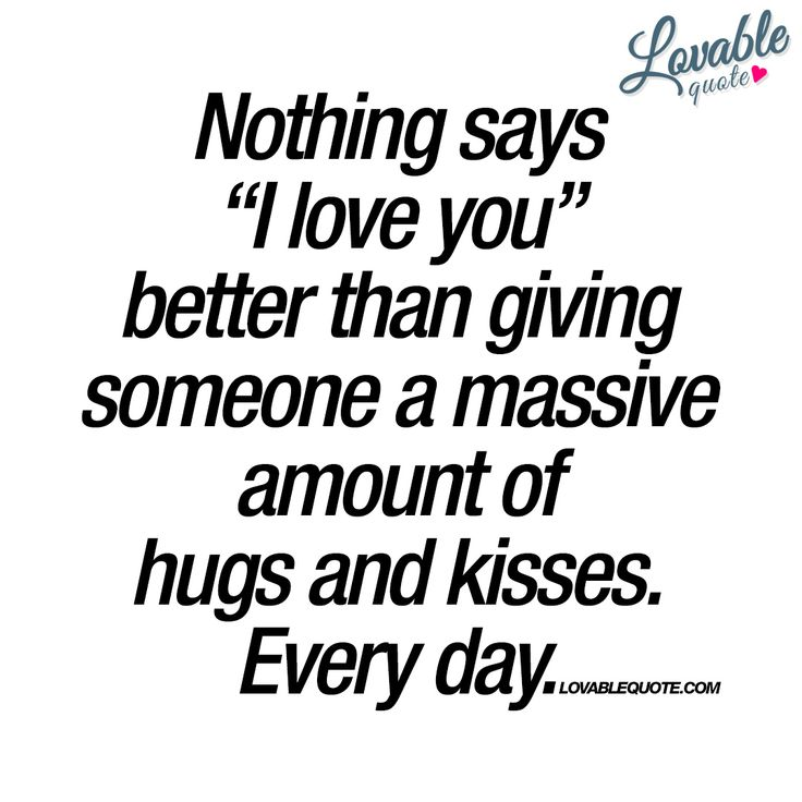 "Nothing says ""I love you"" better than giving someone a massive amount of hugs and kisses. Every day. - Giving the one you love, a massive amount of kisses and hugs. Every single day - is the best way to show your love. #show #your #love #quotes"