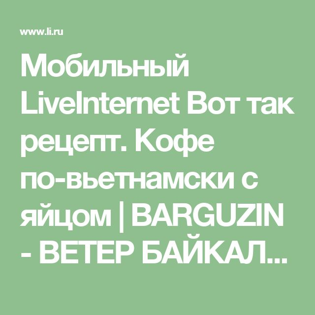 Мобильный LiveInternet  Вот так рецепт. Кофе по-вьетнамски с яйцом   BARGUZIN - ВЕТЕР БАЙКАЛА  