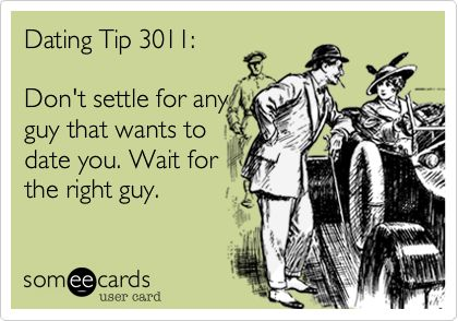 Dating Tip 3011: Don't settle for any guy that wants to date you. Wait for the right guy.