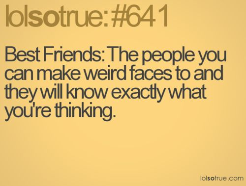 Lol so true    YES....I DO HAVE FRIENDS JUST LIKE THAT!!!  :)  :)  :)  :)