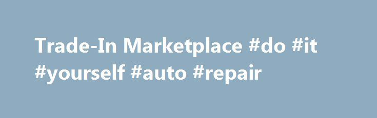 Trade-In Marketplace #do #it #yourself #auto #repair http://turkey.remmont.com/trade-in-marketplace-do-it-yourself-auto-repair/  #auto trade in value # Get a Cash Offer Before Visiting the Dealership Enter Your ZIP to Get Started Your Trade-In Marketplace offer is fast, convenient and unique to your vehicle and its condition. Other trade-in value ranges estimate a model's general worth, but a Trade-In Marketplace offer is a real cash offer for your specific car that's 100% backed by…