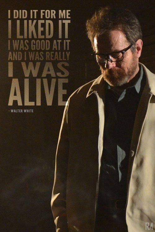 """""""I did it for me, i liked it, i was good at it and i was really I WAS ALIVE"""" -- Walter White"""