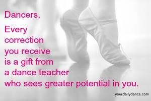 Dancers, Every correction you receive is a gift from a dance teacher who sees a greater potential in you.