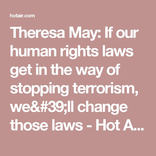 Theresa May: If our human rights laws get in the way of stopping terrorism, we'll change those laws - Hot Air Hot Air