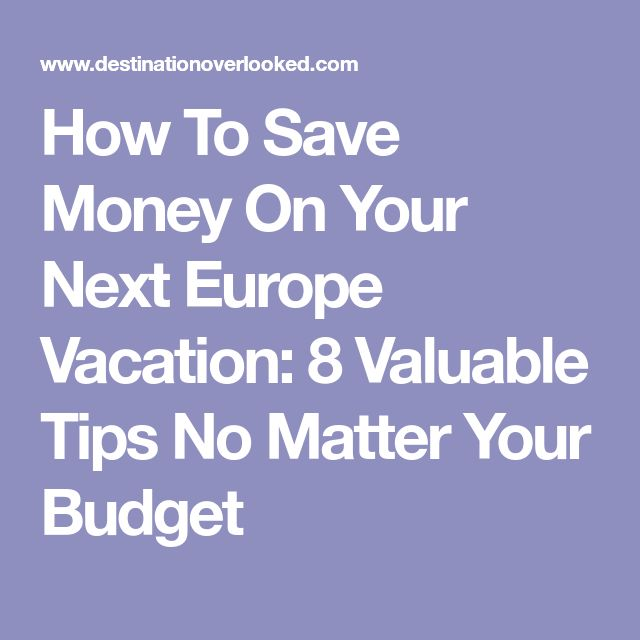 How To Save Money On Your Next Europe Vacation: 8 Valuable Tips No Matter Your Budget