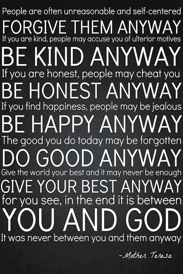 ~♥~ Forgive them anyway, Be kind anyway, Be honest anyway, Be happy anyway, Do good anyway, Give your best anyway,...in the end, it was never between you and them, but between you and God!