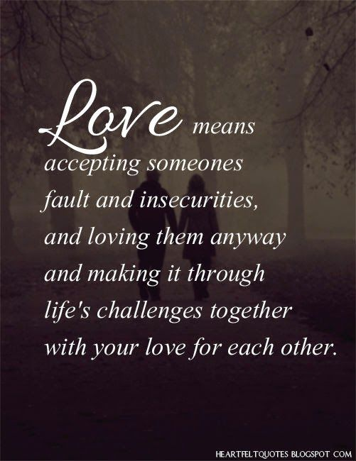 Heartfelt Quotes: #Love means accepting someones fault and insecurities, and loving them anyway and making it through life's challenges together with your love for each other.