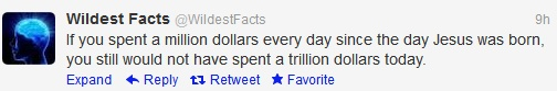 If you spend a million dollars everyday since the day Jesus was born, you would still not have spent a trillion dollars today,