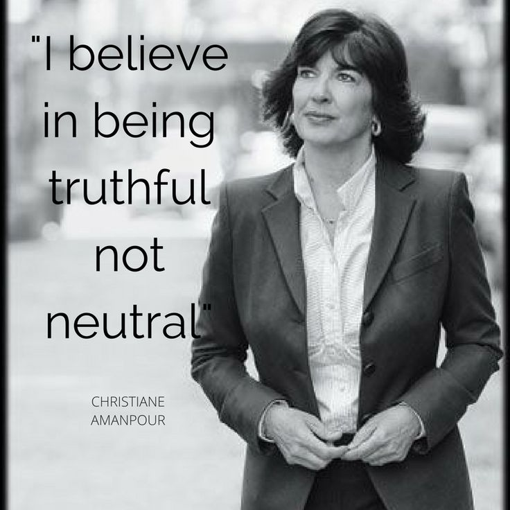 Christiane Amanpour ~ I believe in being truthful not neutral