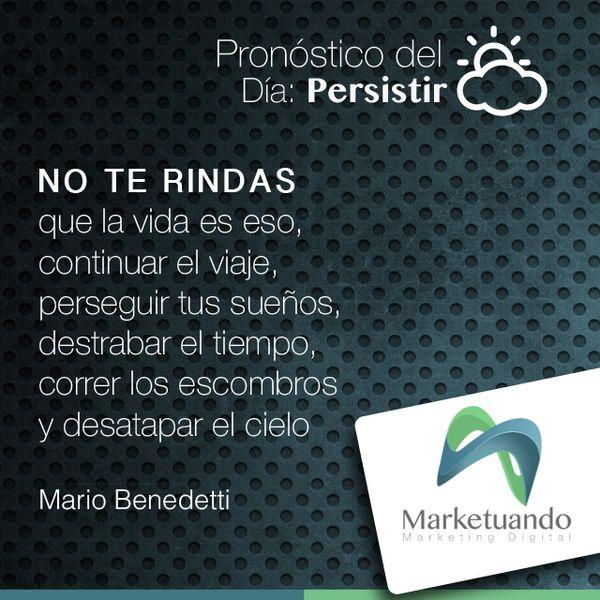 """Pronóstico del día: Persistir. """"No te rindas que la vida es eso, continuar el viaje, perseguir tu sueños, destrabar el tiempo, corre los los escombros y desatapar el cielo"""" Mario Benedetti"""
