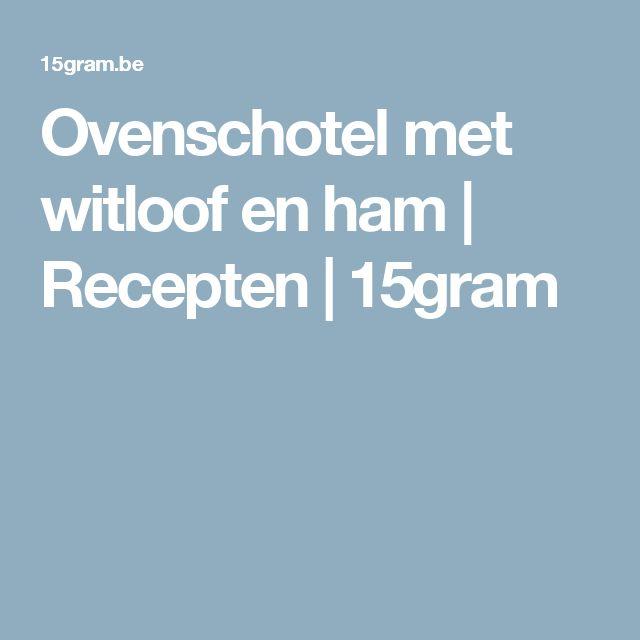 Ovenschotel met witloof en ham | Recepten | 15gram