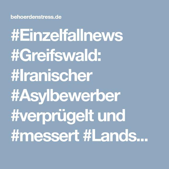 #Einzelfallnews #Greifswald: #Iranischer #Asylbewerber #verprügelt und #messert #Landsmann in #Lebensmittelmarkt! › behoerdenstress