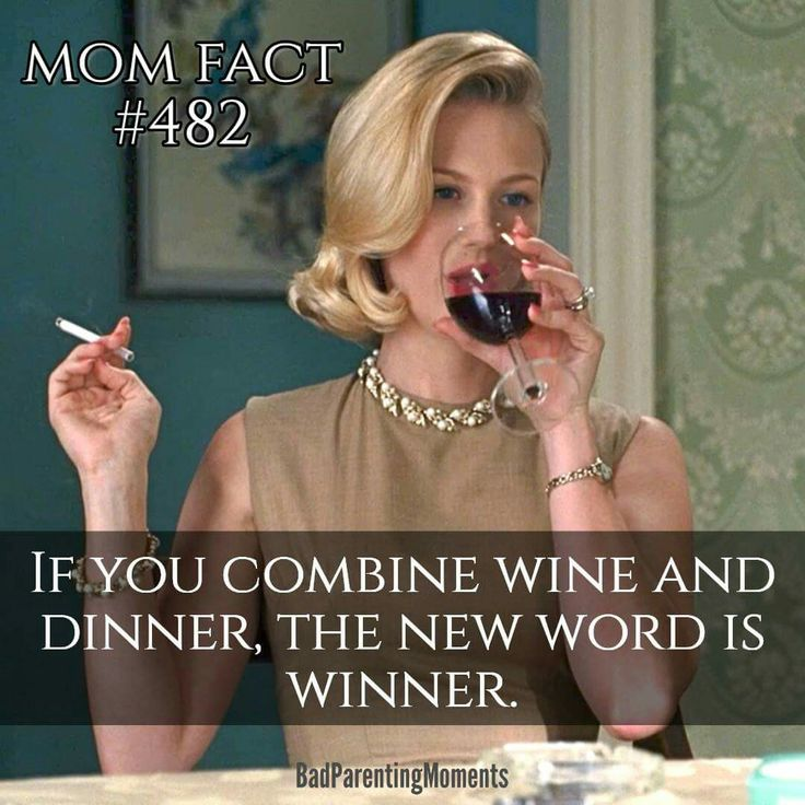 LOL so funny!!! Mom fact, combine wine with dinner and you have WINNER