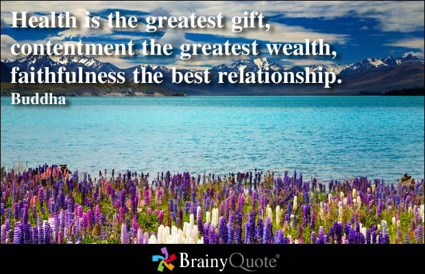 Health is the greatest gift, contentment the greatest wealth, faithfulness the best relationship. - Buddha at BrainyQuote