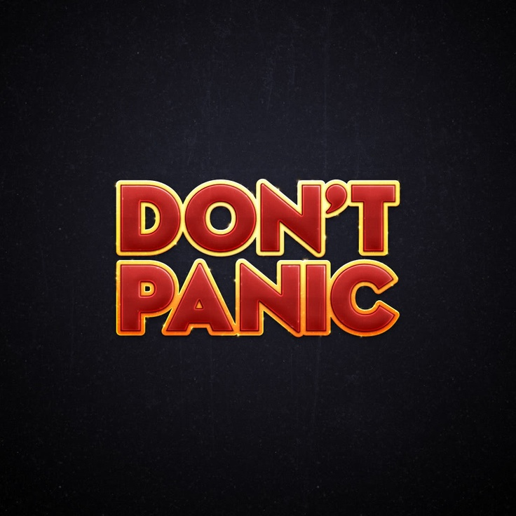 "Hitchhickers guide to the galaxy. Screw all this ""keep calm"" crap. Just ""Don't panic"" ;)"