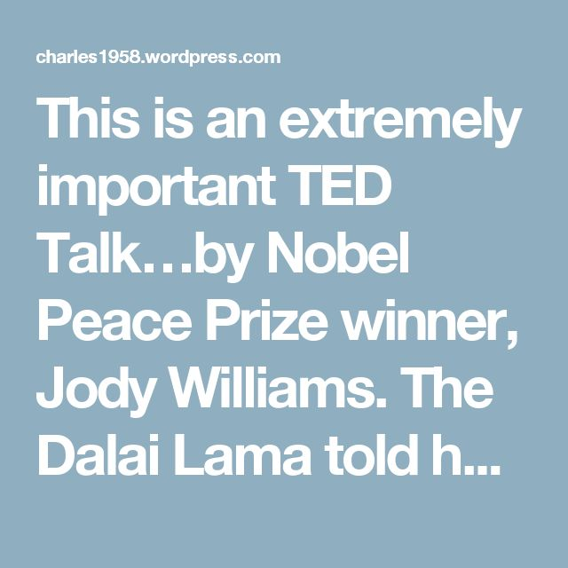 This is an extremely important TED Talk…by Nobel Peace Prize winner, Jody Williams. The Dalai Lama told her he doesn't believe that prayer or mediation will change the world, no one does, it's action, that's needed. Please watch this wonderful lecture. | charles1958