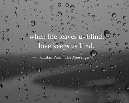 When life leaves us blind, love keeps us kind - Linkin Park