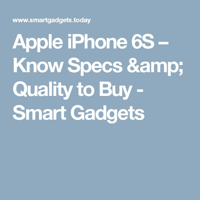 Apple iPhone 6S – Know Specs & Quality to Buy - Smart Gadgets