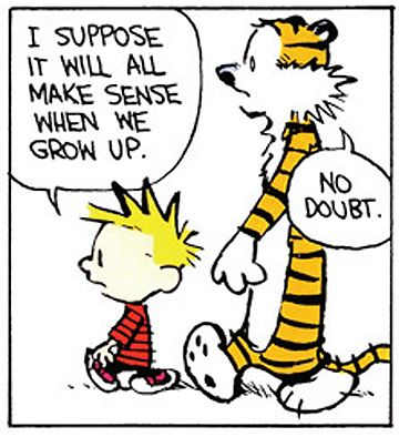 "Calvin and Hobbes QUOTE OF THE DAY (DA): ""I suppose it will all make sense when we grow up."" -- Calvin/Bill Watterson"