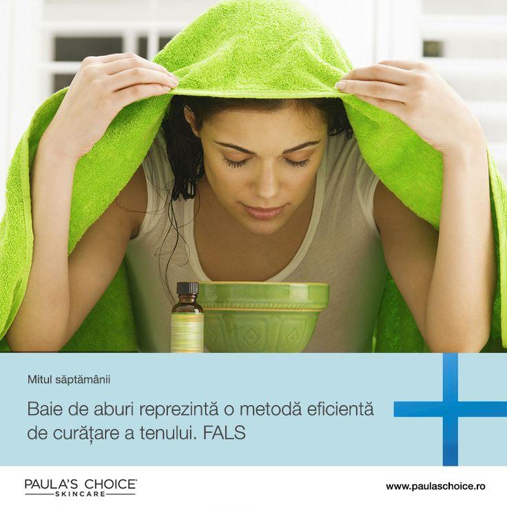MIT: O baie de aburi, urmată de o curățare de tip Oil Cleansing (curățarea tenului cu un ulei), este o metodă eficientă și profundă de curățare a tenului, ce nu poate fi egalată.  FALS. Aburul fierbinte este foarte iritant pentru piele. Iritația stimulează producția de sebuum direct în interiorul porilor, făcând pustulele să aibă un aspect și mai roșu. Folosirea aburului în mod regulat poate determina spargerea vaselor de sânge, creând în timp o rețea de capilarii roșii la suprafață.
