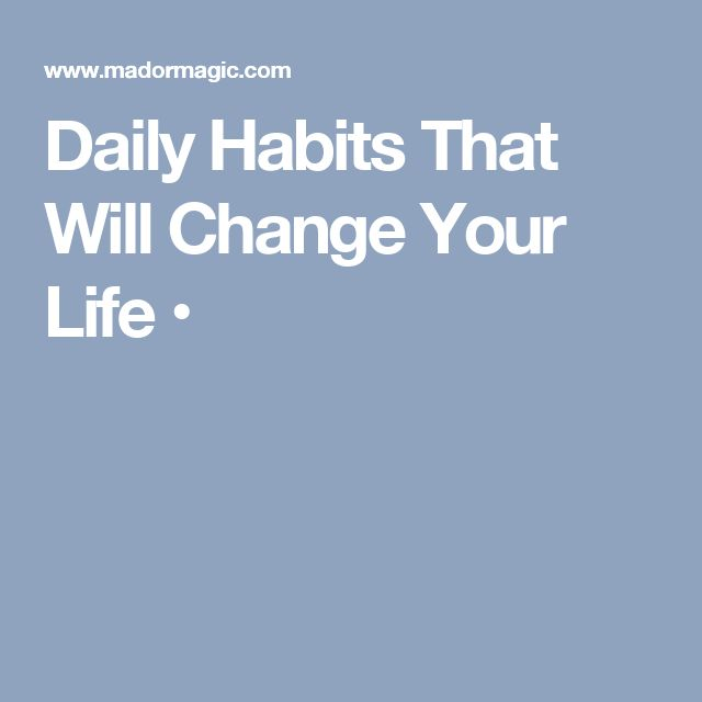 Daily Habits That Will Change Your Life •