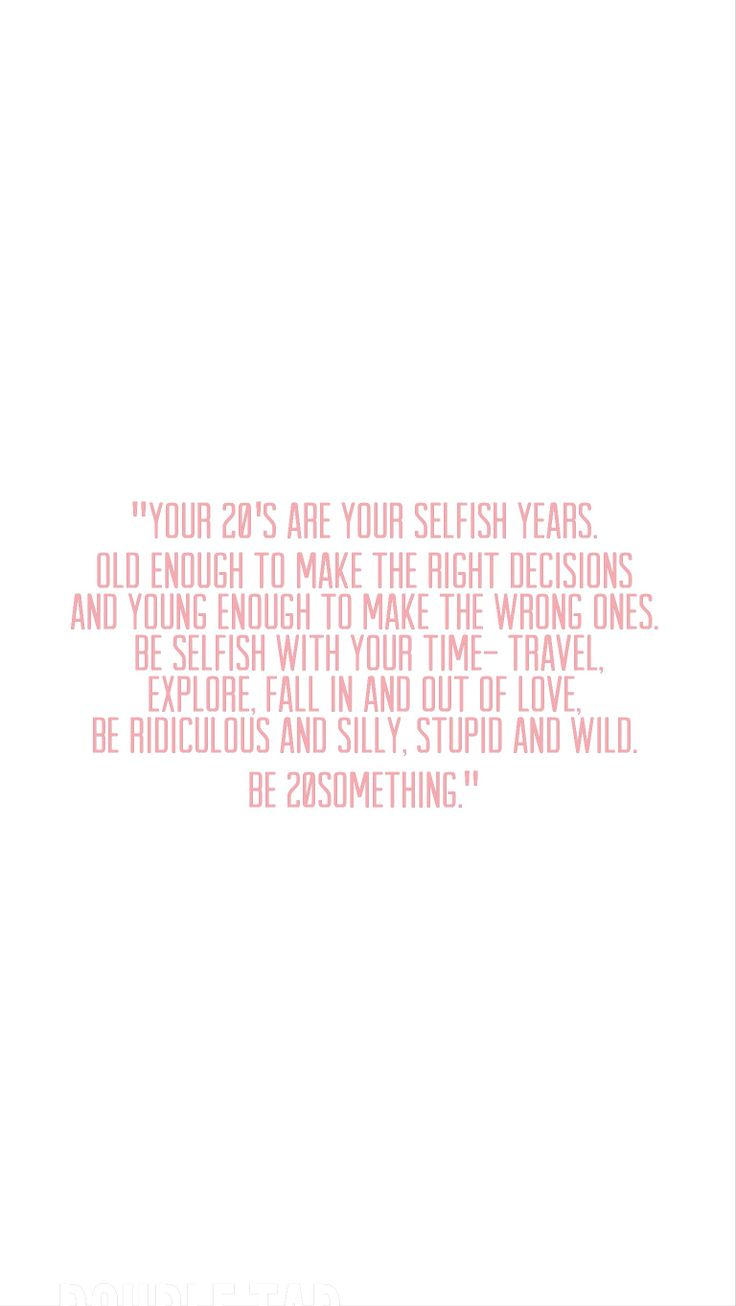 """Your 20's are your selfish years. Old enough to make the right decisions and young enough to make the wrong ones. Be selfish with your time- travel, explore, fall in and out of love, be ridiculous and silly, stupid and wild. Be 20something."""