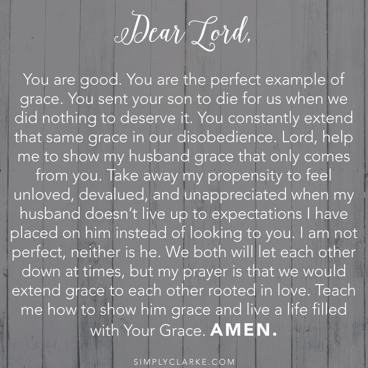 Dear Lord,  You are good. You are the perfect example of grace. You sent your son to die for us when we did nothing to deserve it. You constantly extend that same grace in our disobedience. Lord, help me to show my husband grace that only comes from you. Take away my propensity to feel unloved, devalued, and unappreciated when my husband doesn't live up to expectations I have placed on him instead of looking to you. I am not perfect..