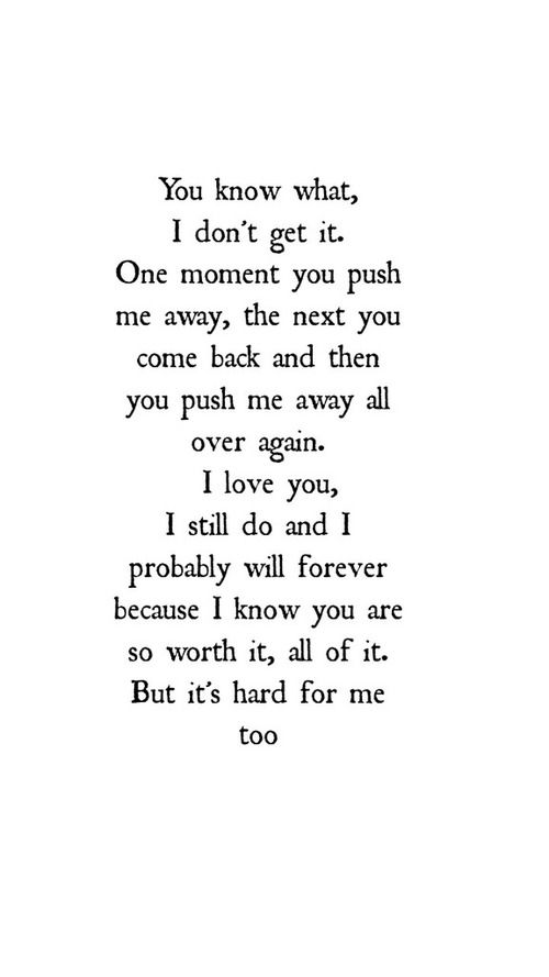 "Pushed me away. ""You know ehat, I don't get it. One moment you push me away, the next you come back and then you push me away all over again. I love you, I still do and b I probably will forever because I knoe tou are so worth it, all ofnit. But its hard for me too"""
