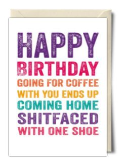 Happy birthday going for coffee with you ends up coming home shitfaced with one shoe - Do You Punctuate