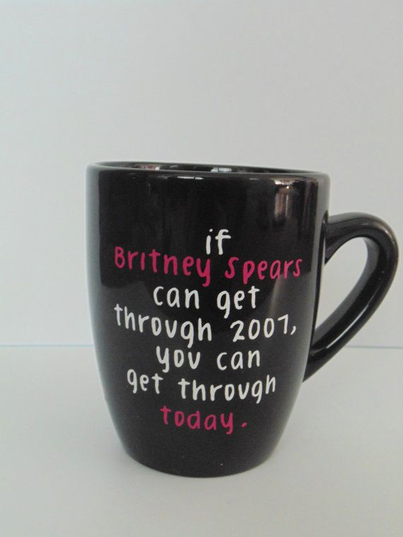 If Britney Spears Can Get Through. coffee mug on Etsy, $12.00 I have to buy this!!