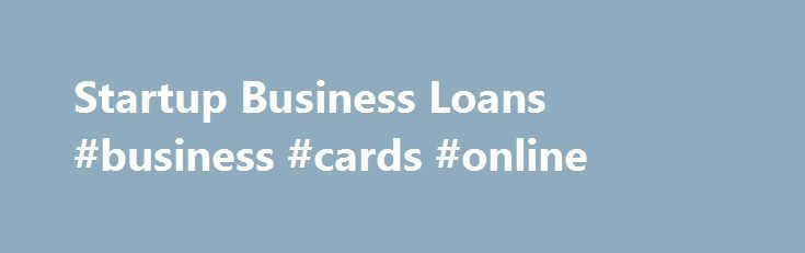 Startup Business Loans #business #cards #online http://business.remmont.com/startup-business-loans-business-cards-online/  #start up business loans # Startup Business Loans Finding the money to finance a startup is one of the toughest tasks a new business owner can face. While you might have an extraordinary idea for a business, and even a solid business plan. you may not qualify for a traditional bank loan. Banks generally don't  read more