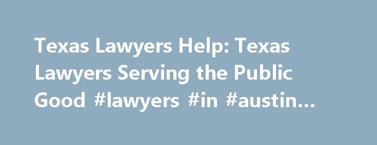 Texas Lawyers Help: Texas Lawyers Serving the Public Good #lawyers #in #austin #texas http://fresno.remmont.com/texas-lawyers-help-texas-lawyers-serving-the-public-good-lawyers-in-austin-texas/  # Join this site if you are staff of Texas-based programs funded by LSC or the Texas Equal Access to Justice Foundation or Texas attorneys and paralegals currently volunteering with a Texas pro bono program. There are resources here to help you. IMPORTANT – NOTICE – IMPORTANT Since 2002…