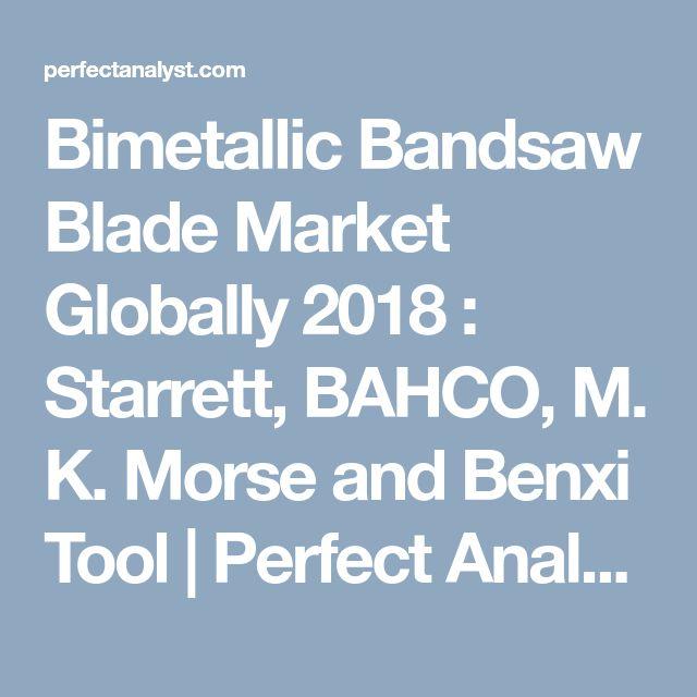 Bimetallic Bandsaw Blade Market Globally 2018 : Starrett, BAHCO, M. K. Morse and Benxi Tool | Perfect Analyst