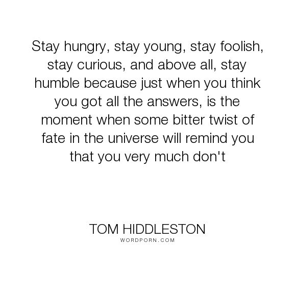 "Tom Hiddleston - ""Stay hungry, stay young, stay foolish, stay curious, and above all, stay humble because..."". life, humility"