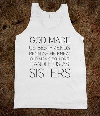 "BESTFRIENDS -- A know a couple of women I need to get this for... but can we have it in something other than a ""wife-beater"" please?"