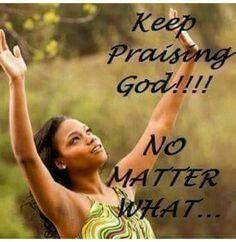 Keep praising God, no matter what...