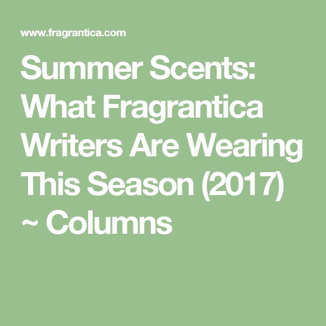 Summer Scents: What Fragrantica Writers Are Wearing This Season (2017) ~ Columns