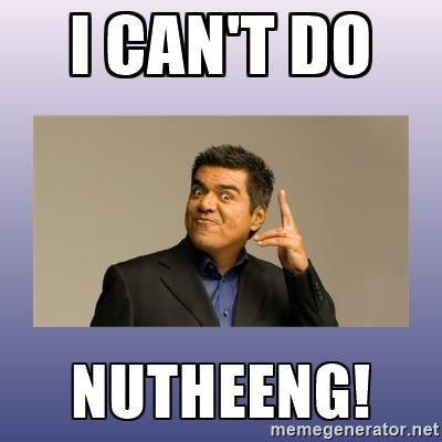 I CAN'T DO  NUTHEENG! - George lopez