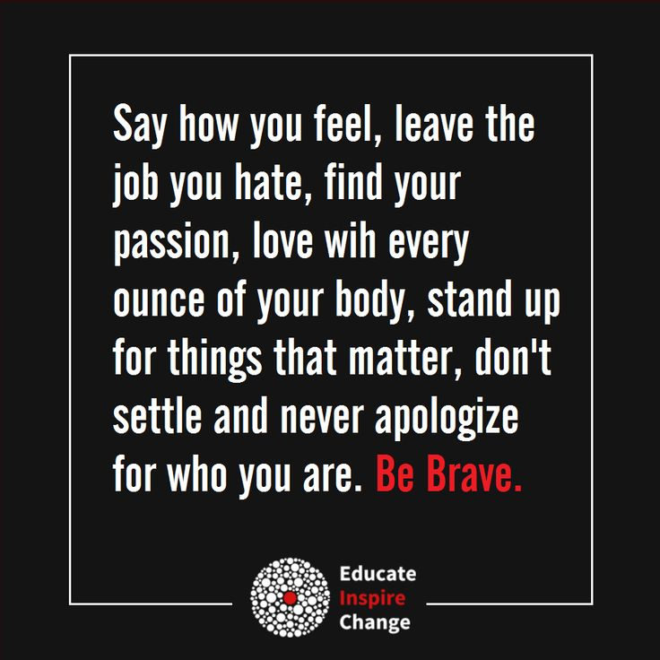 Say how you feel, leave the job you hate, find your passion, love with every ounce of your body, stand up for things that matter, don't settle and never apologise for who you are. Be Brave.