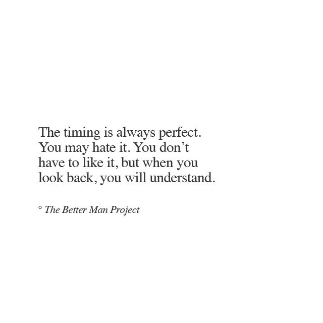 The timing is always perfect. You may hate it. You don't have to like it, but when you look back, you will understand.
