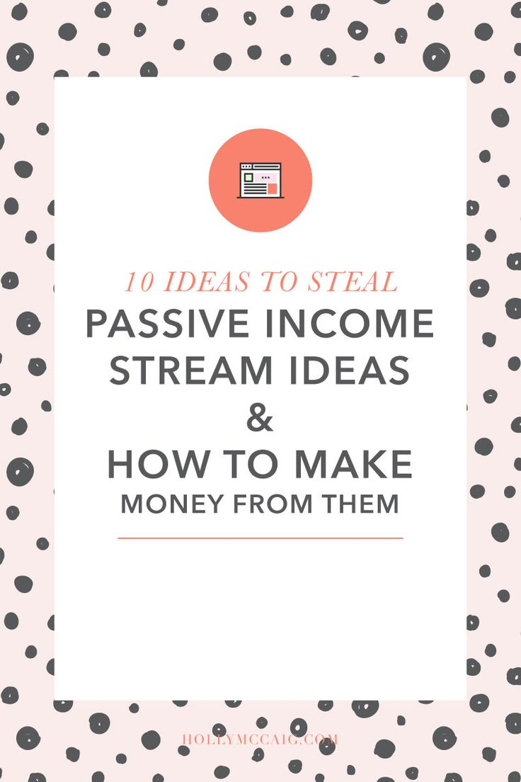 10 Ideas to Steal: Passive Income Stream Ideas & How to Make Money From Them << Holly McCaig